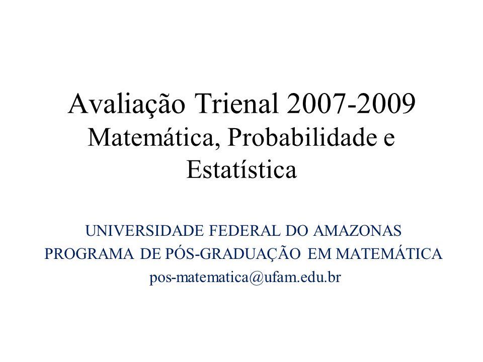 Avaliação Trienal 2007-2009 Matemática, Probabilidade e Estatística UNIVERSIDADE FEDERAL DO AMAZONAS PROGRAMA DE PÓS-GRADUAÇÃO EM MATEMÁTICA pos-matematica@ufam.edu.br