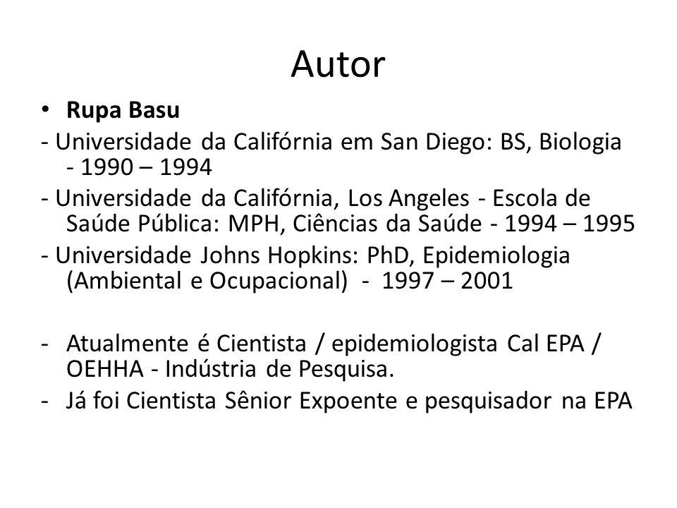 Autor Rupa Basu - Universidade da Califórnia em San Diego: BS, Biologia - 1990 – 1994 - Universidade da Califórnia, Los Angeles - Escola de Saúde Pública: MPH, Ciências da Saúde - 1994 – 1995 - Universidade Johns Hopkins: PhD, Epidemiologia (Ambiental e Ocupacional) - 1997 – 2001 -Atualmente é Cientista / epidemiologista Cal EPA / OEHHA - Indústria de Pesquisa.