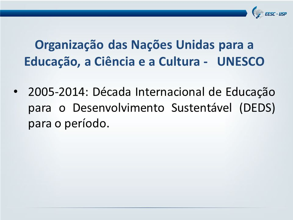 Organização das Nações Unidas para a Educação, a Ciência e a Cultura - UNESCO 2005-2014: Década Internacional de Educação para o Desenvolvimento Sustentável (DEDS) para o período.