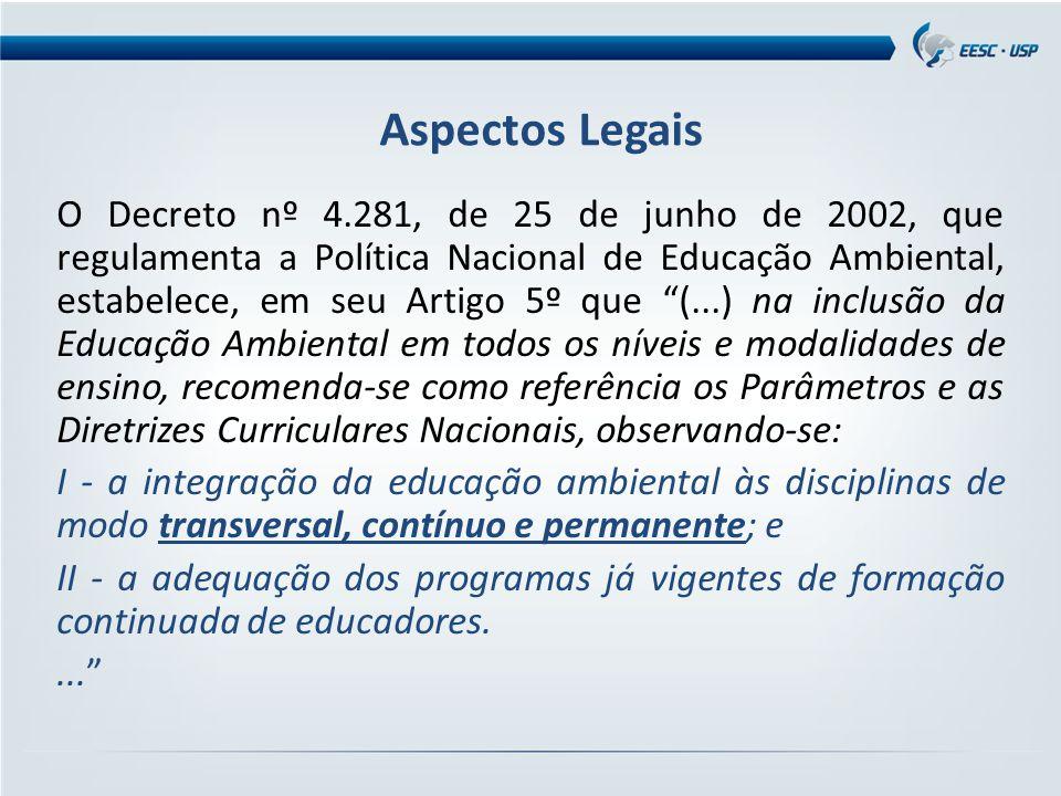 O Decreto nº 4.281, de 25 de junho de 2002, que regulamenta a Política Nacional de Educação Ambiental, estabelece, em seu Artigo 5º que (...) na inclusão da Educação Ambiental em todos os níveis e modalidades de ensino, recomenda-se como referência os Parâmetros e as Diretrizes Curriculares Nacionais, observando-se: I - a integração da educação ambiental às disciplinas de modo transversal, contínuo e permanente; e II - a adequação dos programas já vigentes de formação continuada de educadores.... Aspectos Legais