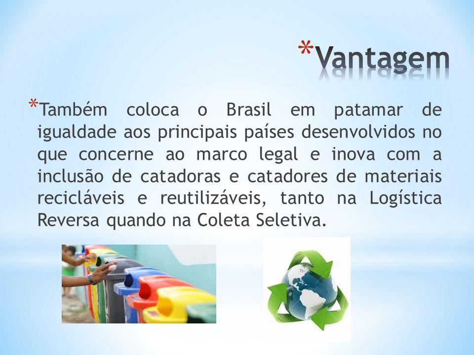 * Também coloca o Brasil em patamar de igualdade aos principais países desenvolvidos no que concerne ao marco legal e inova com a inclusão de catadoras e catadores de materiais recicláveis e reutilizáveis, tanto na Logística Reversa quando na Coleta Seletiva.