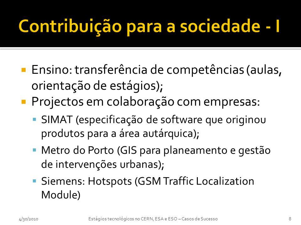  Ensino: transferência de competências (aulas, orientação de estágios);  Projectos em colaboração com empresas:  SIMAT (especificação de software que originou produtos para a área autárquica);  Metro do Porto (GIS para planeamento e gestão de intervenções urbanas);  Siemens: Hotspots (GSM Traffic Localization Module) 4/30/20108Estágios tecnológicos no CERN, ESA e ESO – Casos de Sucesso