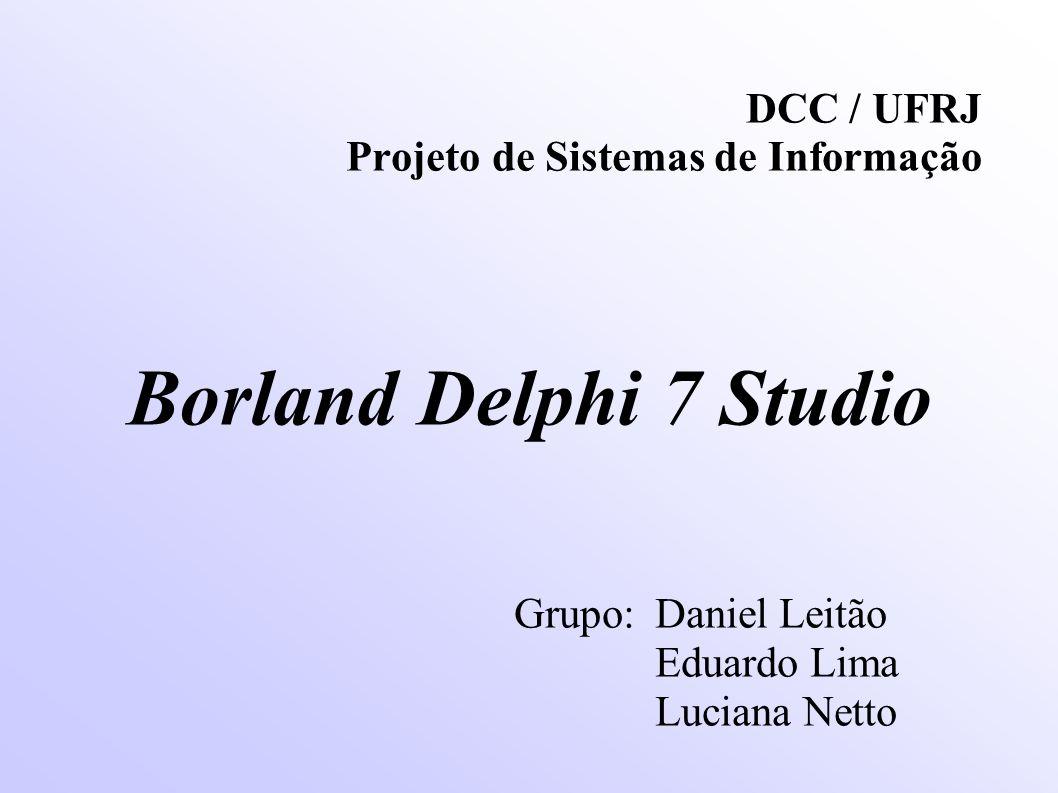DCC / UFRJ Projeto de Sistemas de Informação Borland Delphi 7 Studio Grupo:Daniel Leitão Eduardo Lima Luciana Netto