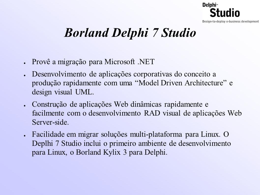 Borland Delphi 7 Studio ● Provê a migração para Microsoft.NET ● Desenvolvimento de aplicações corporativas do conceito a produção rapidamente com uma Model Driven Architecture e design visual UML.