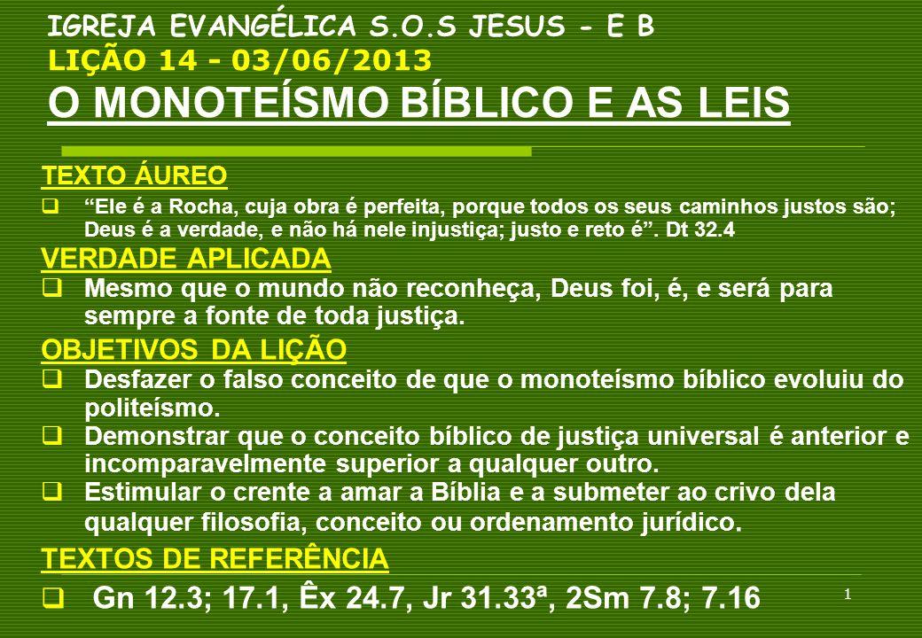 12 IGREJA EVANGÉLICA S.O.S JESUS - E B LIÇÃO 14 - 03/06/2013 O MONOTEÍSMO BÍBLICO E AS LEIS 4.A LEI MOSAICA E OS DIREITOS HUMANOS Princípios éticos que podem ser reconhecidos: 4.1.