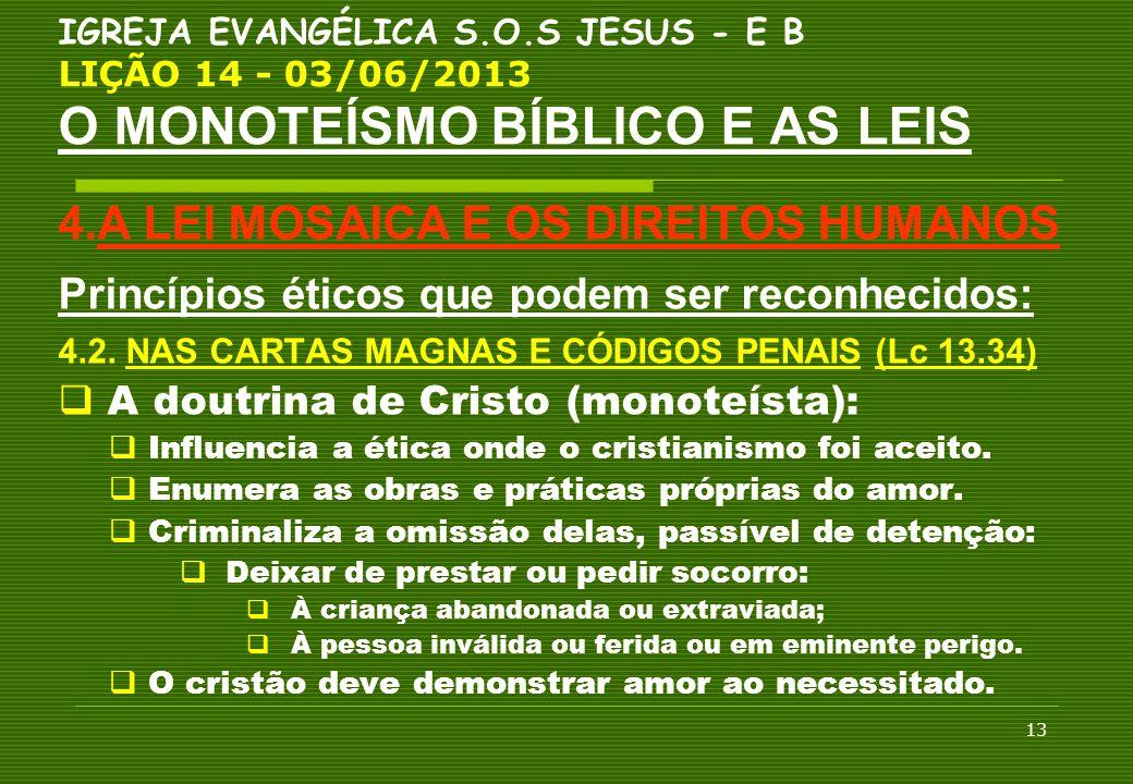13 IGREJA EVANGÉLICA S.O.S JESUS - E B LIÇÃO 14 - 03/06/2013 O MONOTEÍSMO BÍBLICO E AS LEIS 4.A LEI MOSAICA E OS DIREITOS HUMANOS Princípios éticos qu