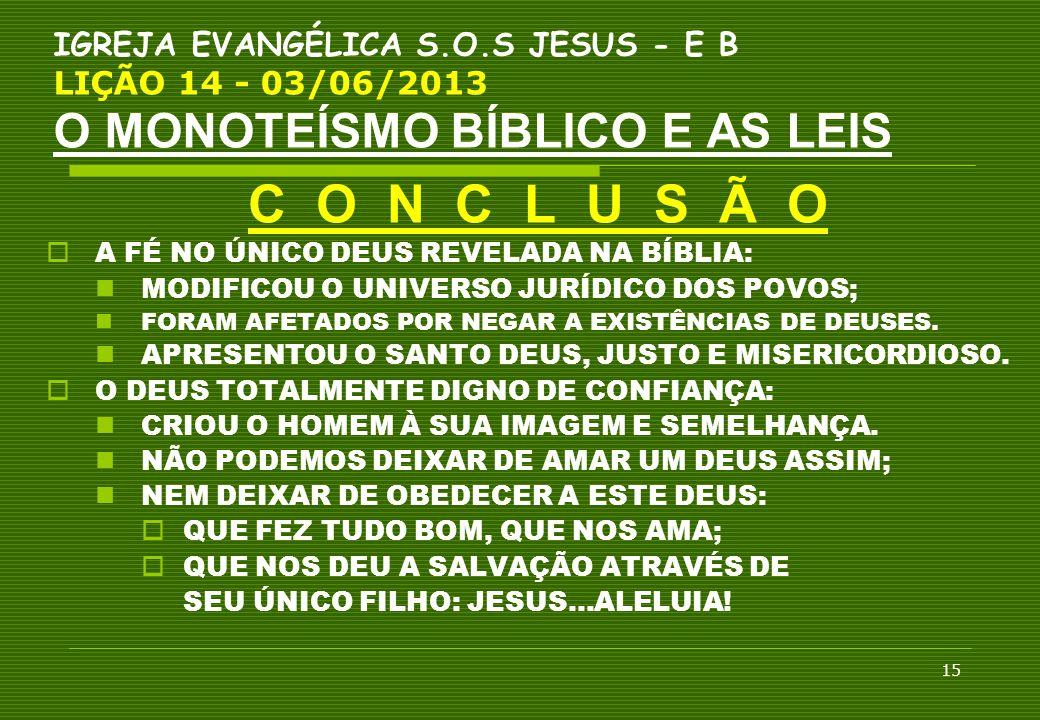 15 IGREJA EVANGÉLICA S.O.S JESUS - E B LIÇÃO 14 - 03/06/2013 O MONOTEÍSMO BÍBLICO E AS LEIS C O N C L U S Ã O  A FÉ NO ÚNICO DEUS REVELADA NA BÍBLIA: