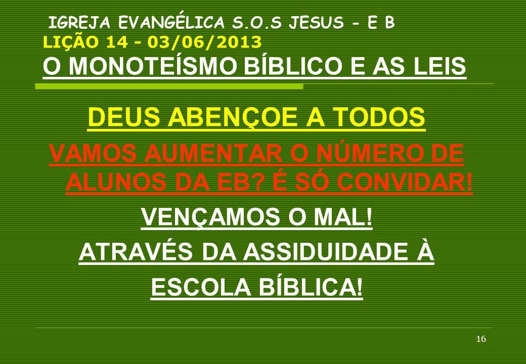 16 IGREJA EVANGÉLICA S.O.S JESUS - E B LIÇÃO 14 - 03/06/2013 O MONOTEÍSMO BÍBLICO E AS LEIS DEUS ABENÇOE A TODOS VAMOS AUMENTAR O NÚMERO DE ALUNOS DA
