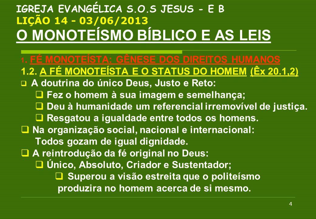 15 IGREJA EVANGÉLICA S.O.S JESUS - E B LIÇÃO 14 - 03/06/2013 O MONOTEÍSMO BÍBLICO E AS LEIS C O N C L U S Ã O  A FÉ NO ÚNICO DEUS REVELADA NA BÍBLIA: MODIFICOU O UNIVERSO JURÍDICO DOS POVOS; FORAM AFETADOS POR NEGAR A EXISTÊNCIAS DE DEUSES.