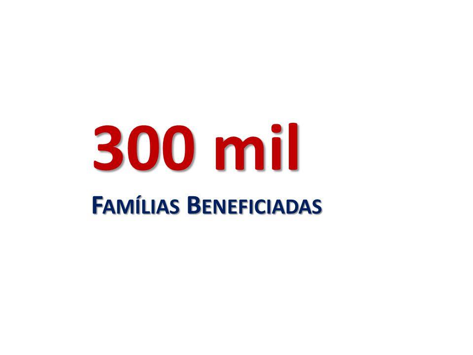 300 mil F AMÍLIAS B ENEFICIADAS