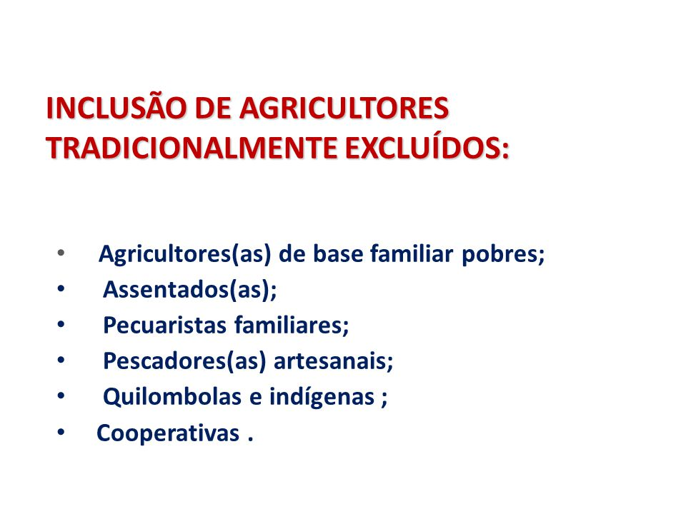INCLUSÃO DE AGRICULTORES TRADICIONALMENTE EXCLUÍDOS: Agricultores(as) de base familiar pobres; Assentados(as); Pecuaristas familiares; Pescadores(as)