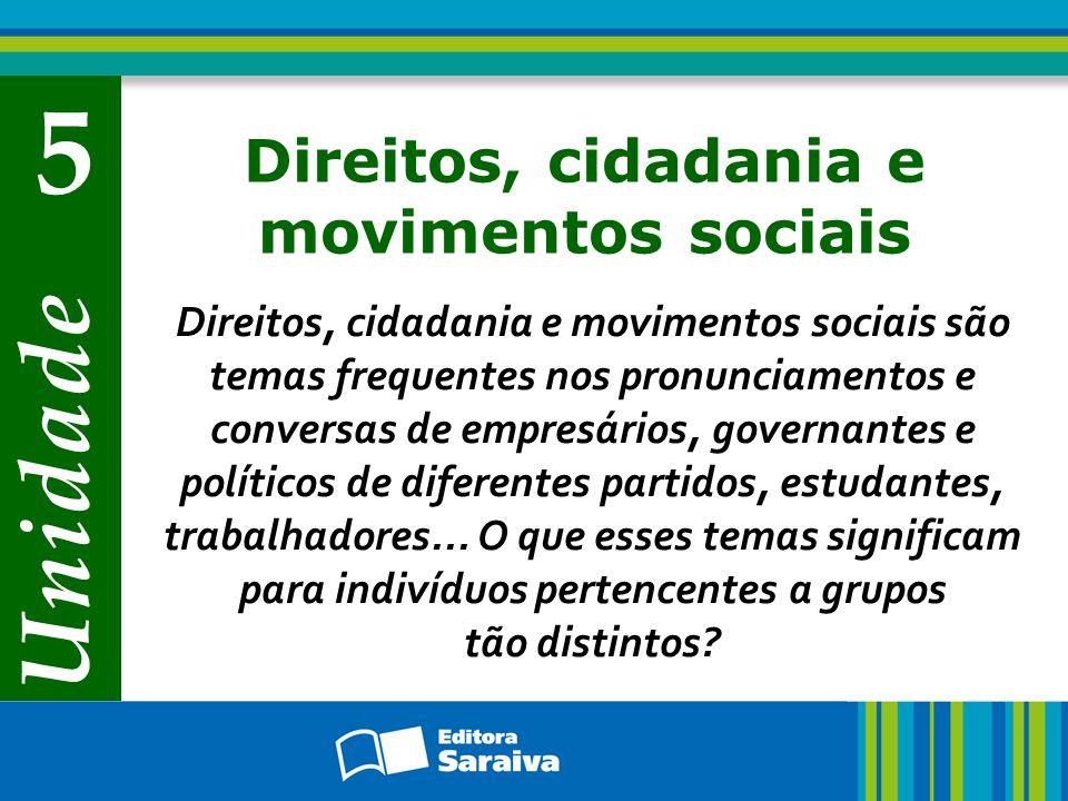 Unidade 5 Direitos, cidadania e movimentos sociais Direitos, cidadania e movimentos sociais são temas frequentes nos pronunciamentos e conversas de empresários, governantes e políticos de diferentes partidos, estudantes, trabalhadores...