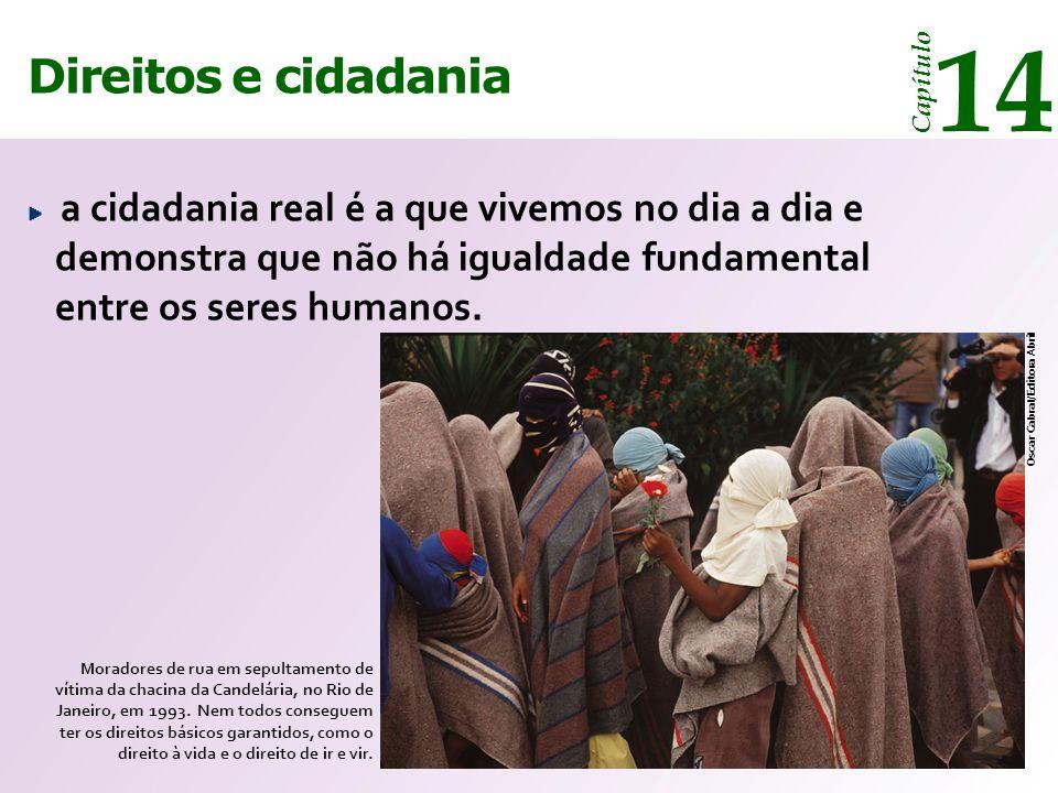 Direitos e cidadania 14 Capítulo a cidadania real é a que vivemos no dia a dia e demonstra que não há igualdade fundamental entre os seres humanos.