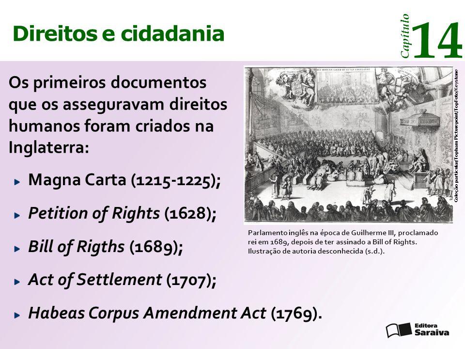 Direitos e cidadania 14 Capítulo Os primeiros documentos que os asseguravam direitos humanos foram criados na Inglaterra: Parlamento inglês na época de Guilherme III, proclamado rei em 1689, depois de ter assinado a Bill of Rights.