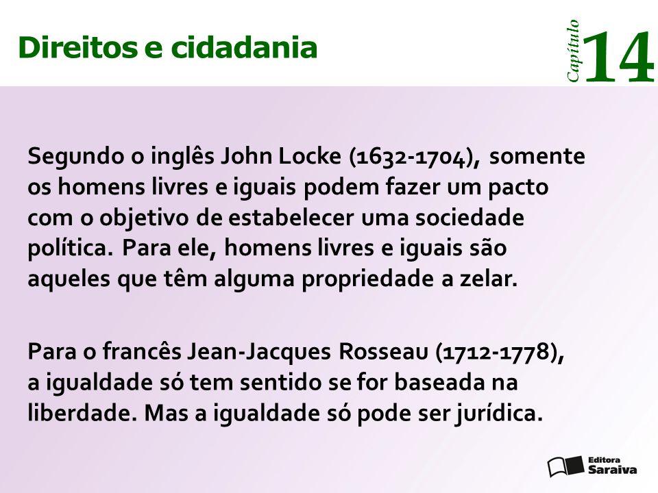 Direitos e cidadania 14 Capítulo Direitos e cidadania 14 Capítulo Segundo o inglês John Locke (1632-1704), somente os homens livres e iguais podem fazer um pacto com o objetivo de estabelecer uma sociedade política.