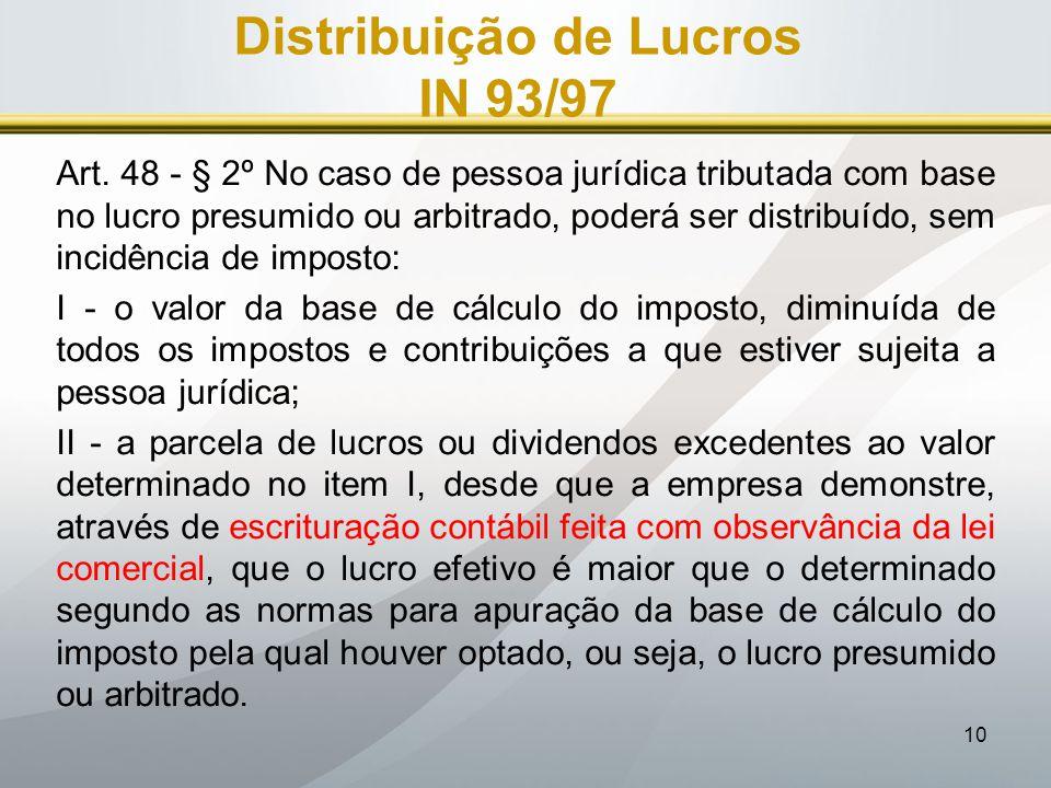 10 Distribuição de Lucros IN 93/97 Art. 48 - § 2º No caso de pessoa jurídica tributada com base no lucro presumido ou arbitrado, poderá ser distribuíd