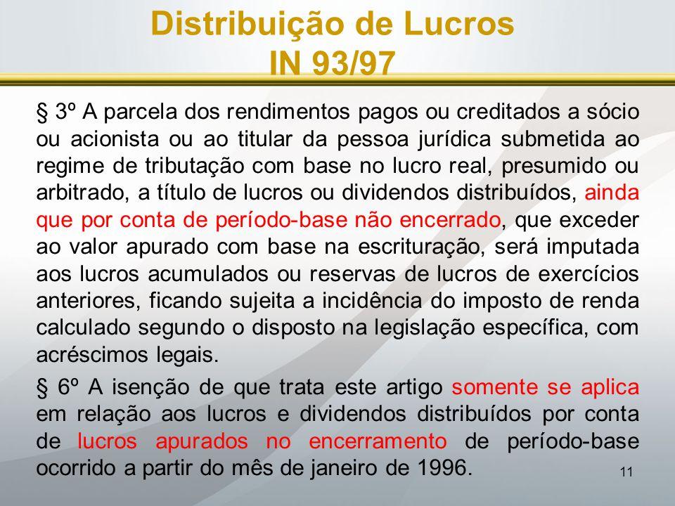 11 Distribuição de Lucros IN 93/97 § 3º A parcela dos rendimentos pagos ou creditados a sócio ou acionista ou ao titular da pessoa jurídica submetida