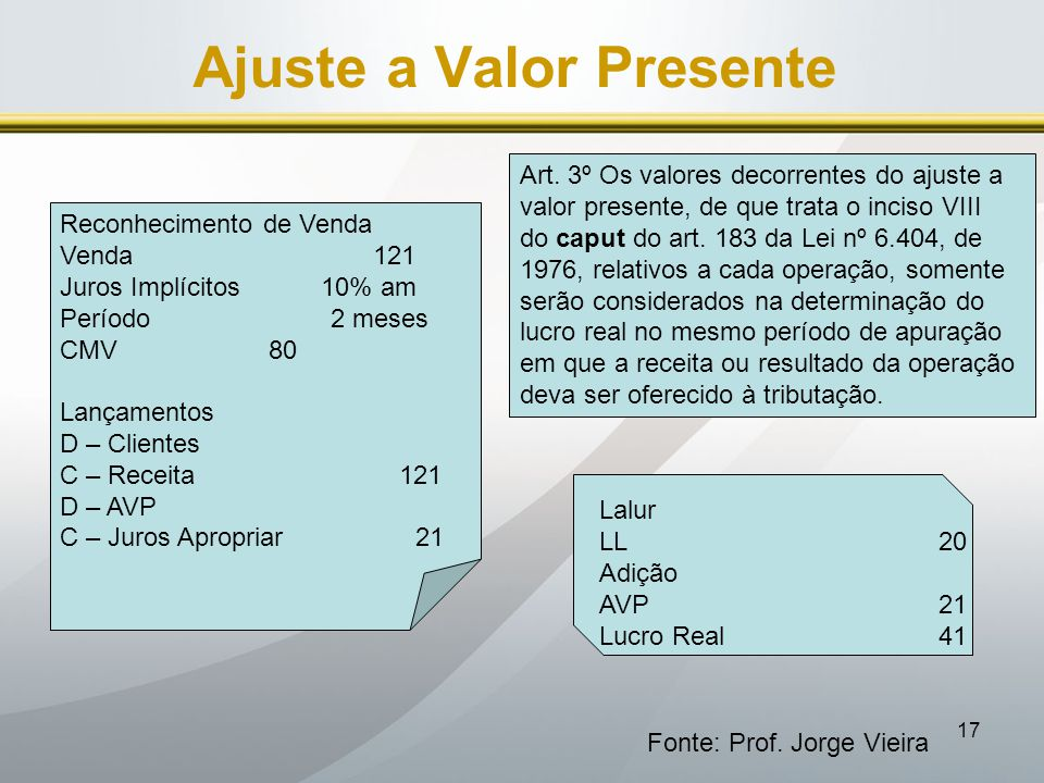 17 Ajuste a Valor Presente Fonte: Prof. Jorge Vieira Art. 3º Os valores decorrentes do ajuste a valor presente, de que trata o inciso VIII do caput do