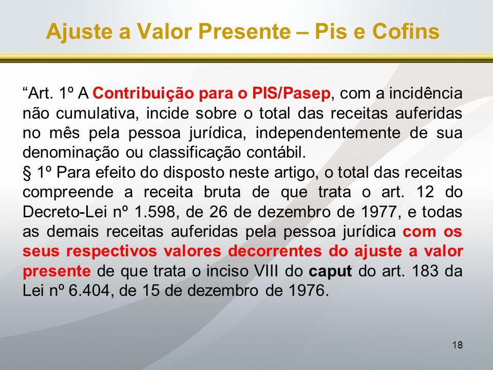 """18 Ajuste a Valor Presente – Pis e Cofins """"Art. 1º A Contribuição para o PIS/Pasep, com a incidência não cumulativa, incide sobre o total das receitas"""