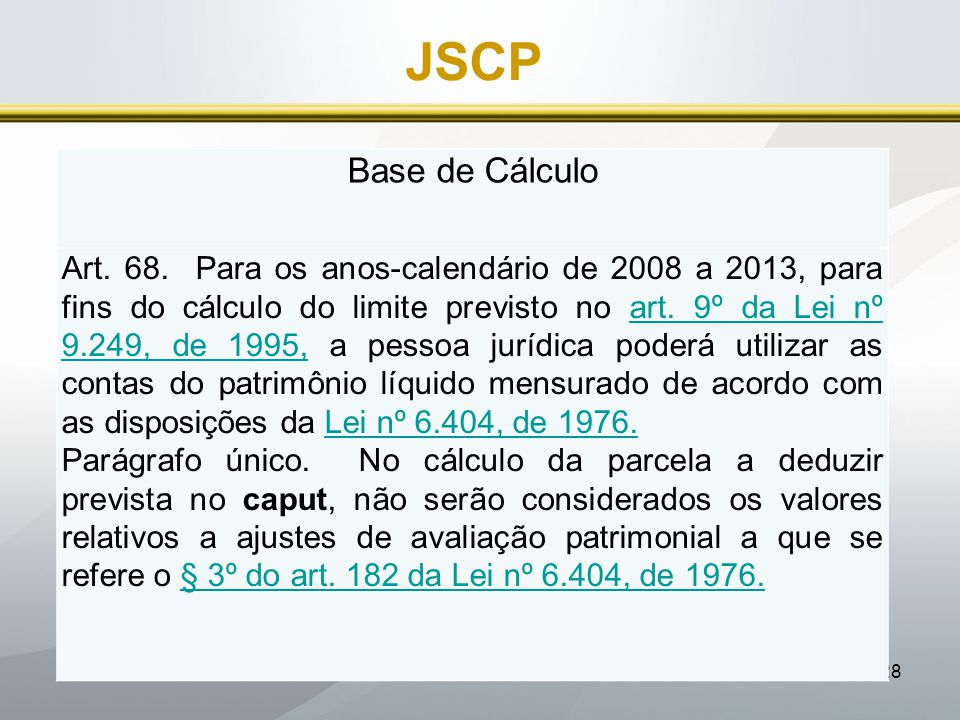 28 JSCP Base de Cálculo Art. 68. Para os anos-calendário de 2008 a 2013, para fins do cálculo do limite previsto no art. 9º da Lei nº 9.249, de 1995,