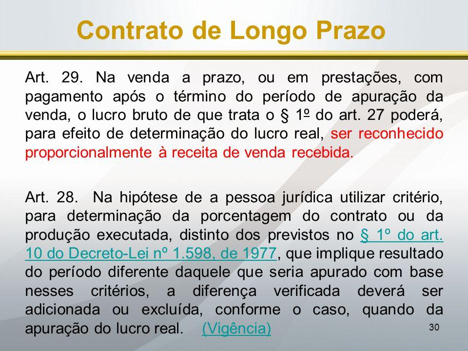 30 Contrato de Longo Prazo Art. 29. Na venda a prazo, ou em prestações, com pagamento após o término do período de apuração da venda, o lucro bruto de