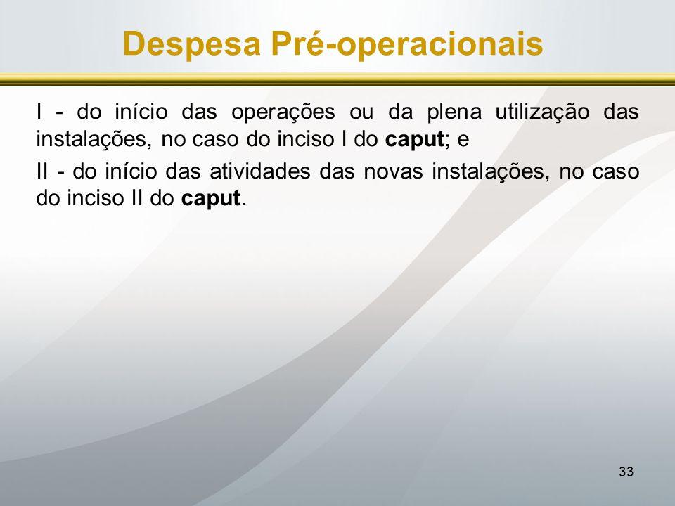 33 Despesa Pré-operacionais I - do início das operações ou da plena utilização das instalações, no caso do inciso I do caput; e II - do início das ati