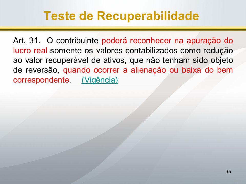 35 Teste de Recuperabilidade Art. 31. O contribuinte poderá reconhecer na apuração do lucro real somente os valores contabilizados como redução ao val
