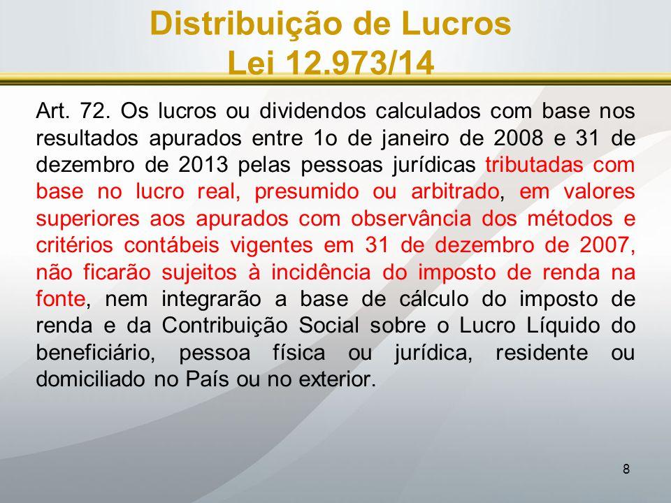 8 Distribuição de Lucros Lei 12.973/14 Art. 72. Os lucros ou dividendos calculados com base nos resultados apurados entre 1o de janeiro de 2008 e 31 d
