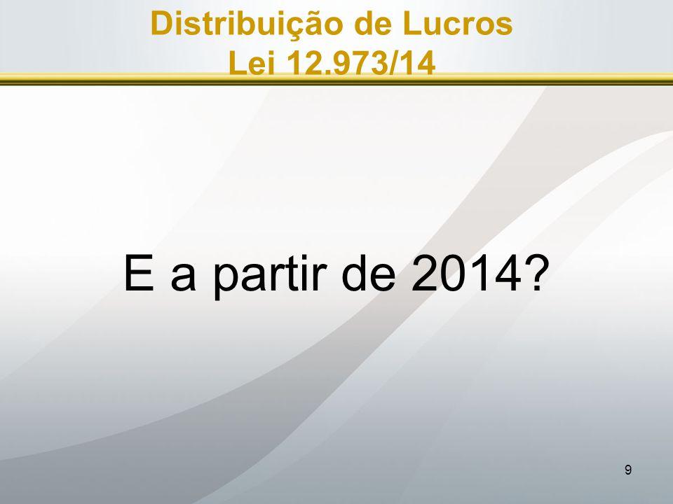 9 Distribuição de Lucros Lei 12.973/14 E a partir de 2014?