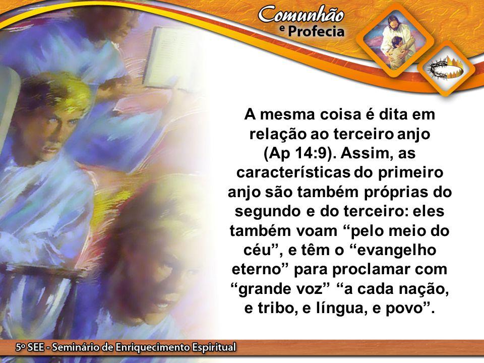 A mesma coisa é dita em relação ao terceiro anjo (Ap 14:9). Assim, as características do primeiro anjo são também próprias do segundo e do terceiro: e