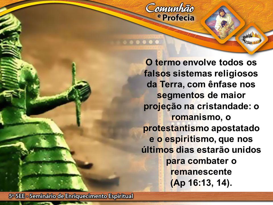 O termo envolve todos os falsos sistemas religiosos da Terra, com ênfase nos segmentos de maior projeção na cristandade: o romanismo, o protestantismo apostatado e o espiritismo, que nos últimos dias estarão unidos para combater o remanescente (Ap 16:13, 14).