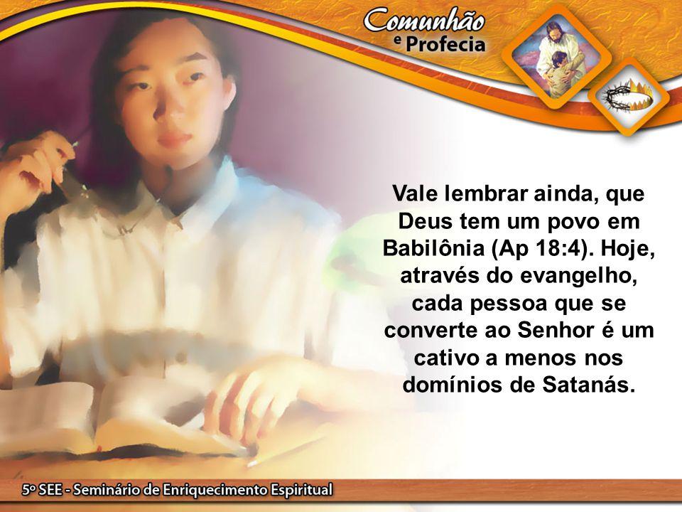 Vale lembrar ainda, que Deus tem um povo em Babilônia (Ap 18:4). Hoje, através do evangelho, cada pessoa que se converte ao Senhor é um cativo a menos