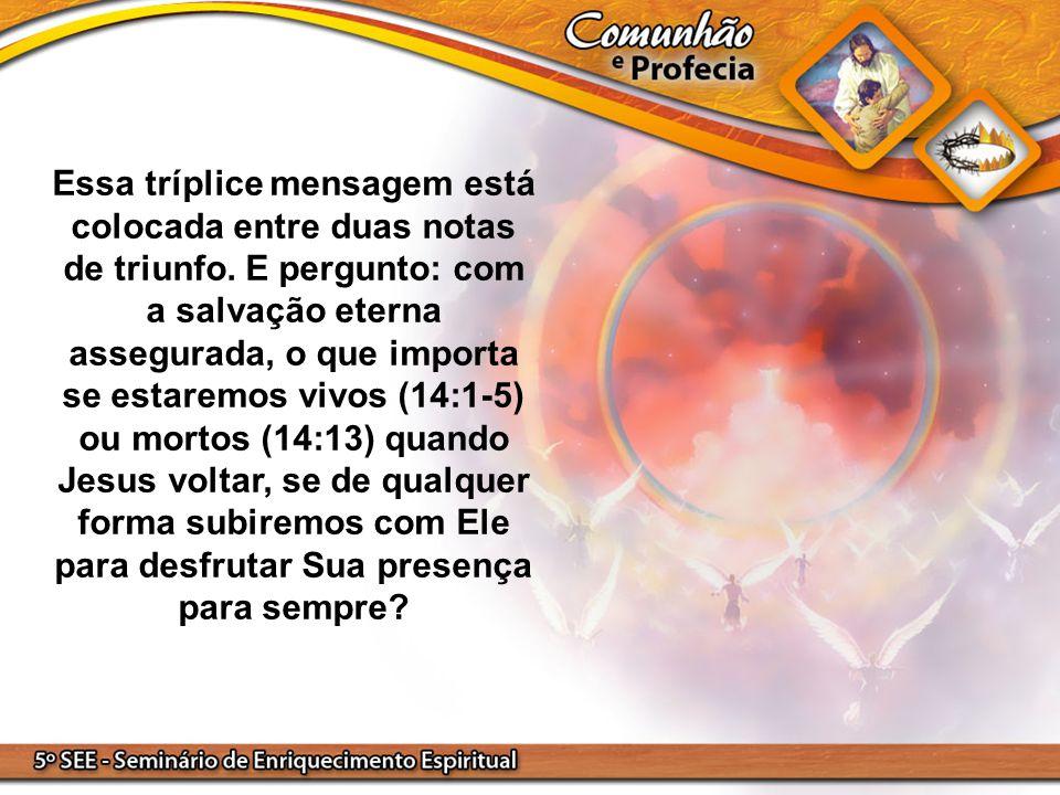 Essa tríplice mensagem está colocada entre duas notas de triunfo. E pergunto: com a salvação eterna assegurada, o que importa se estaremos vivos (14:1