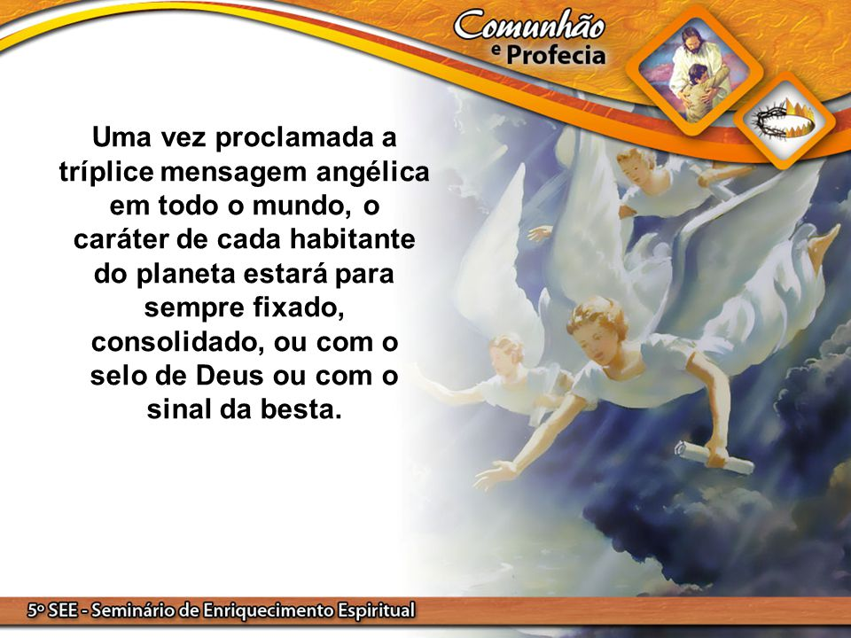 Uma vez proclamada a tríplice mensagem angélica em todo o mundo, o caráter de cada habitante do planeta estará para sempre fixado, consolidado, ou com