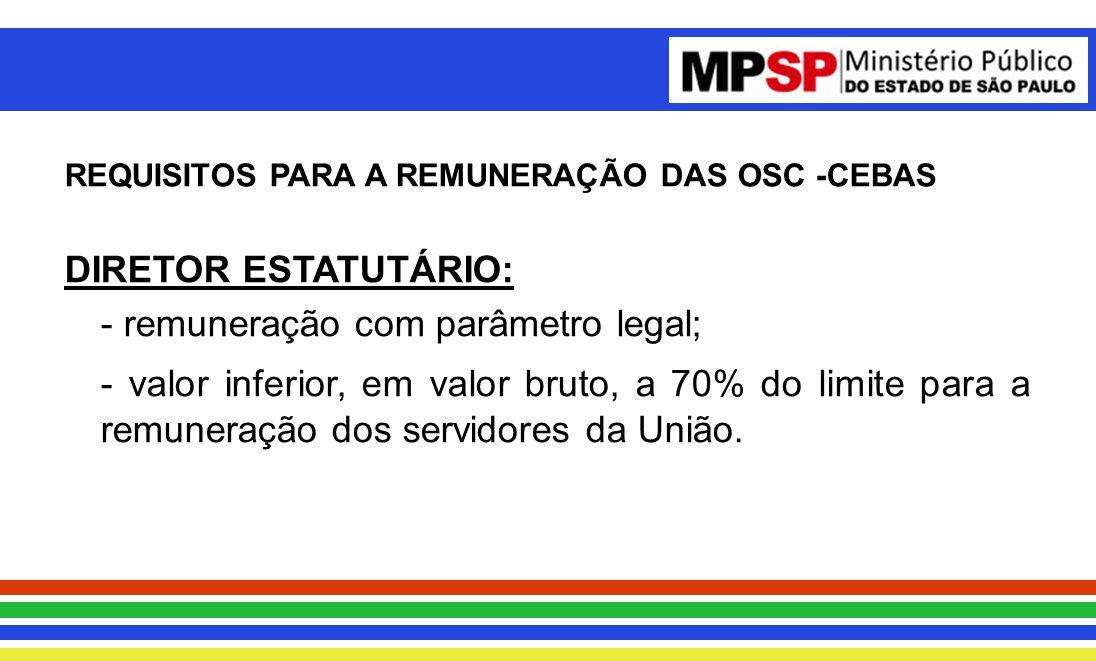 REQUISITOS PARA A REMUNERAÇÃO DAS OSC -CEBAS DIRETOR ESTATUTÁRIO: - remuneração com parâmetro legal; - valor inferior, em valor bruto, a 70% do limite para a remuneração dos servidores da União.