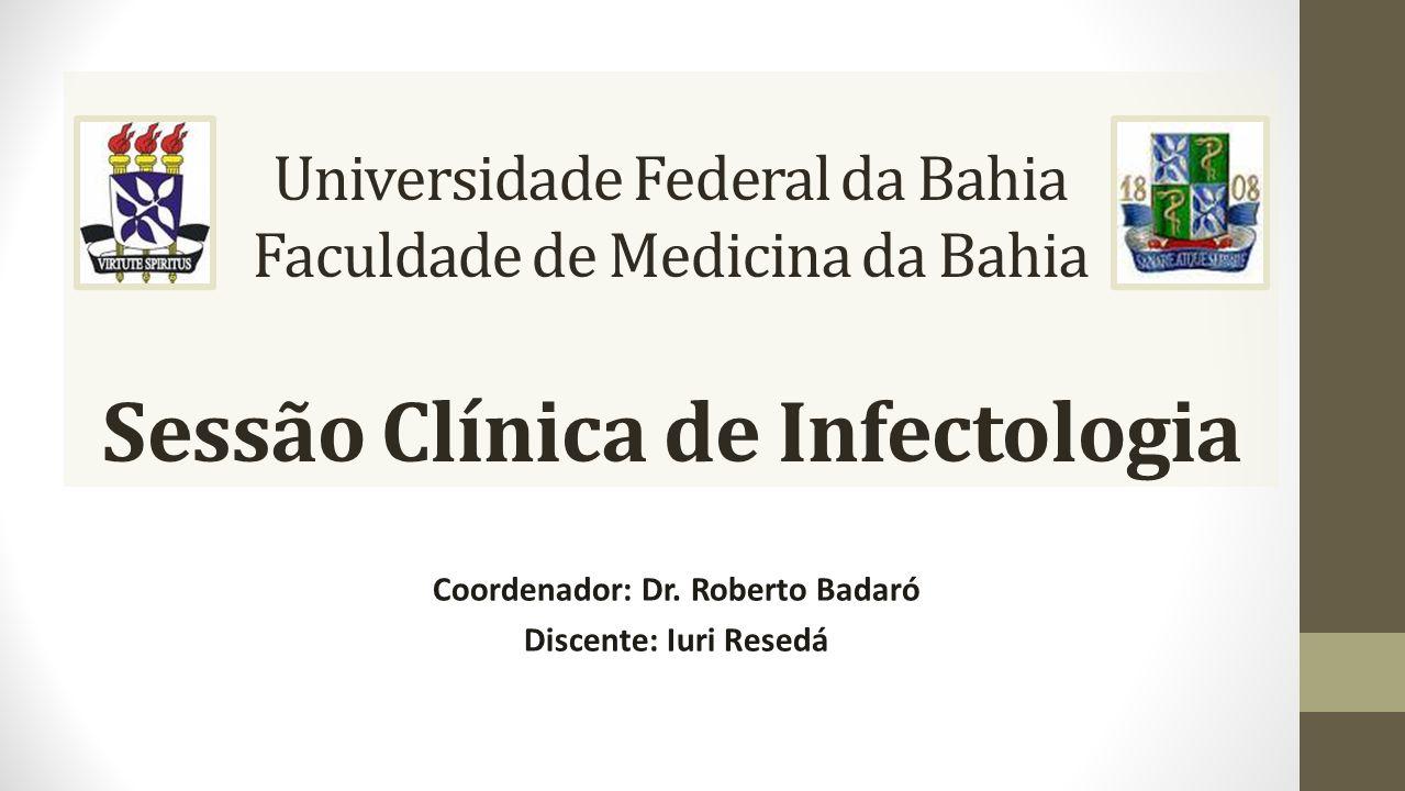 Universidade Federal da Bahia Faculdade de Medicina da Bahia Sessão Clínica de Infectologia Coordenador: Dr. Roberto Badaró Discente: Iuri Resedá