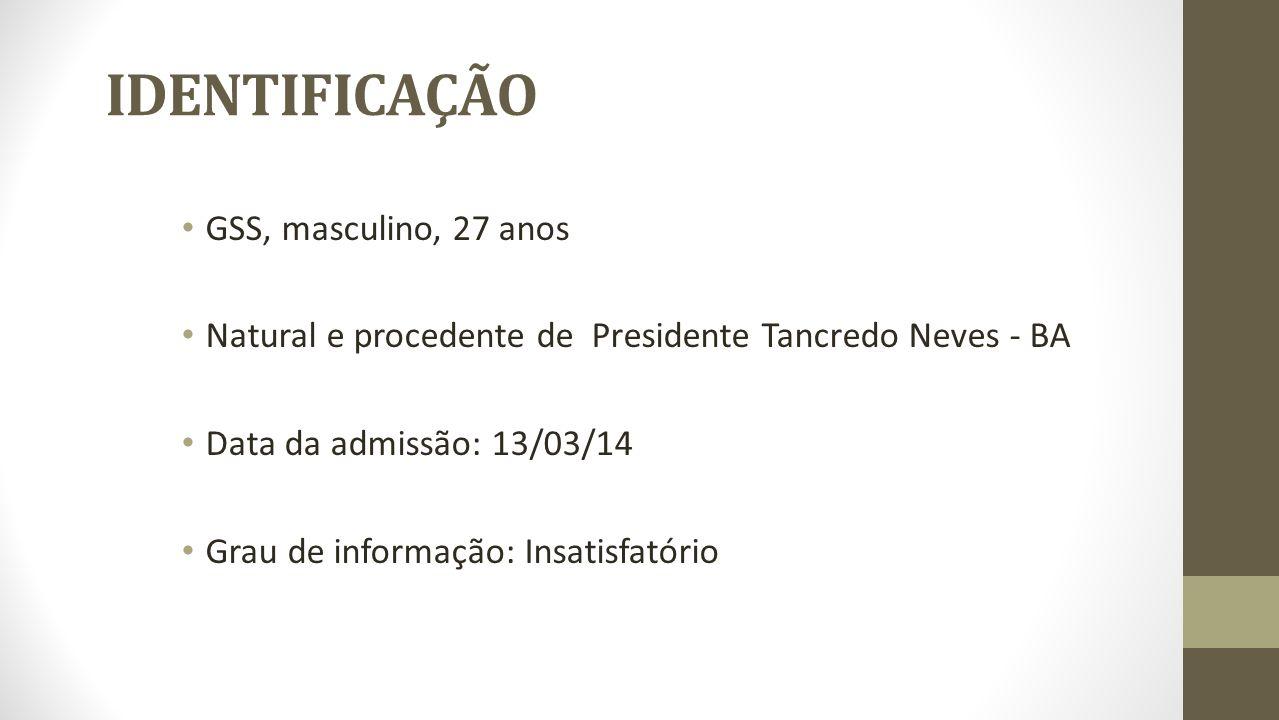 IDENTIFICAÇÃO GSS, masculino, 27 anos Natural e procedente de Presidente Tancredo Neves - BA Data da admissão: 13/03/14 Grau de informação: Insatisfat