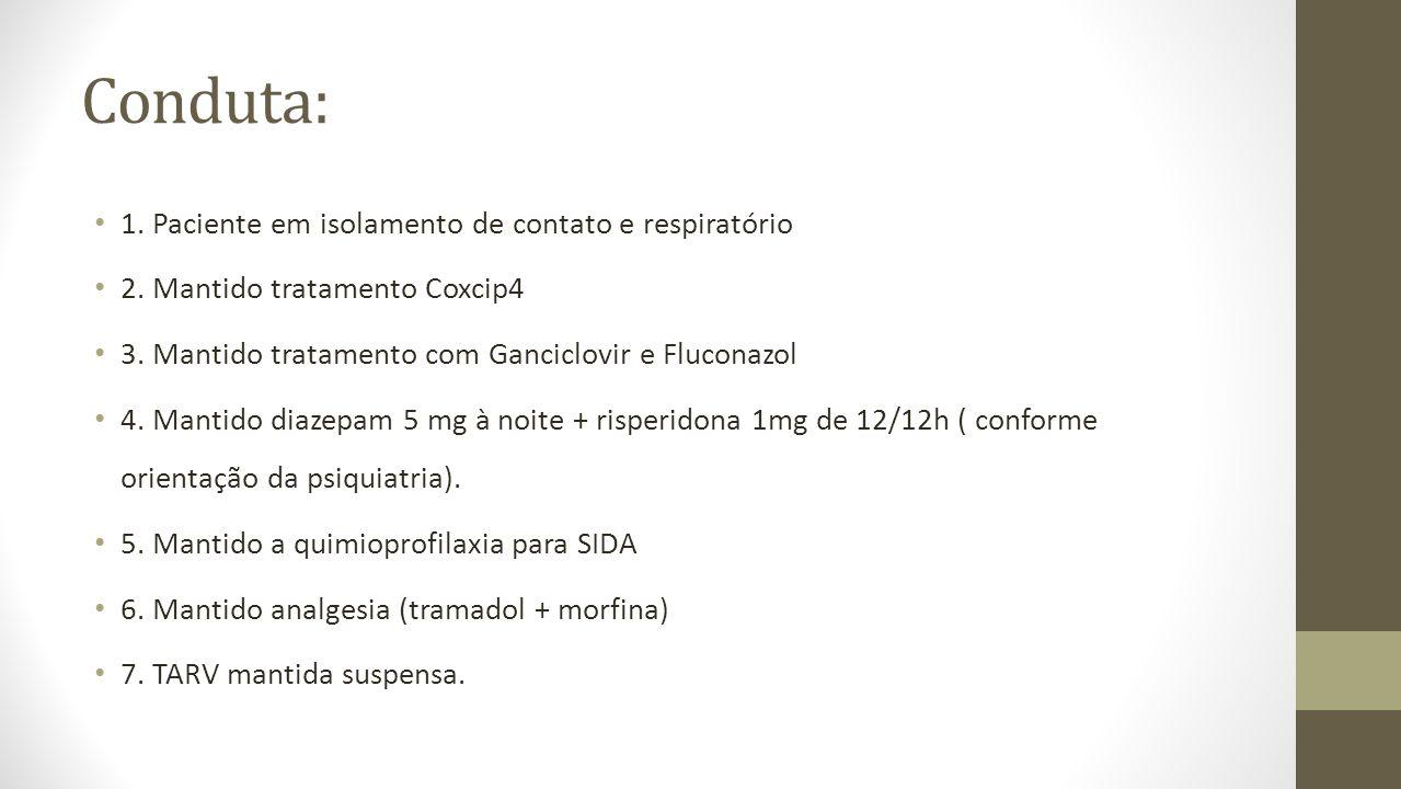 Conduta: 1. Paciente em isolamento de contato e respiratório 2. Mantido tratamento Coxcip4 3. Mantido tratamento com Ganciclovir e Fluconazol 4. Manti