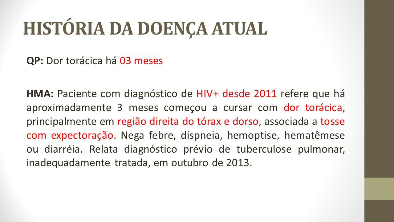 HISTÓRIA DA DOENÇA ATUAL QP: Dor torácica há 03 meses HMA: Paciente com diagnóstico de HIV+ desde 2011 refere que há aproximadamente 3 meses começou a