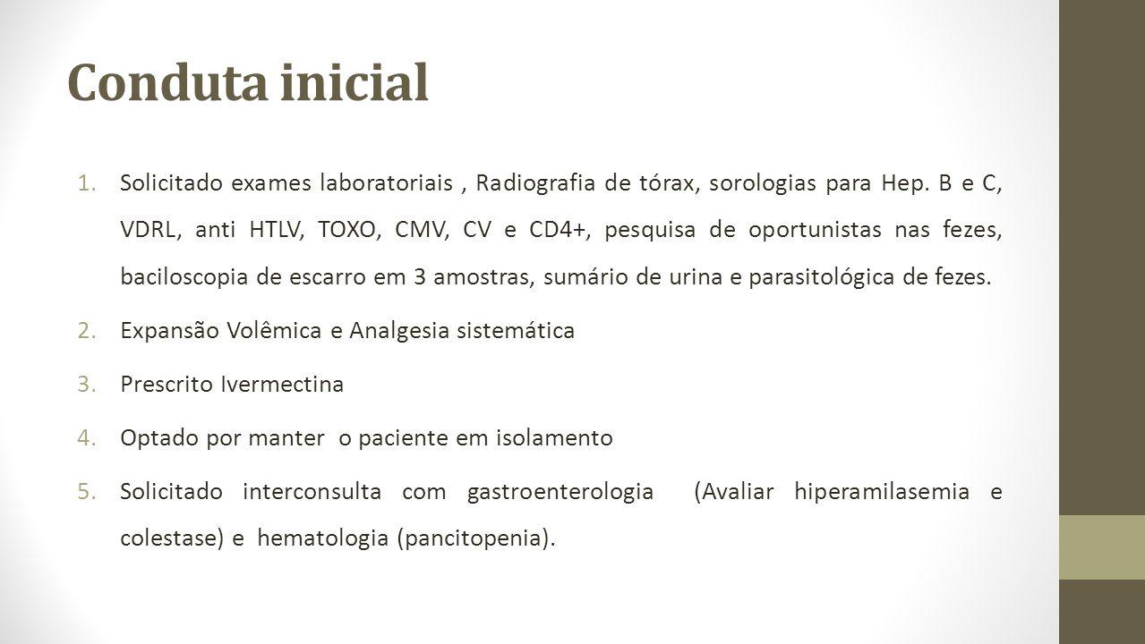 Conduta inicial 1.Solicitado exames laboratoriais, Radiografia de tórax, sorologias para Hep. B e C, VDRL, anti HTLV, TOXO, CMV, CV e CD4+, pesquisa d