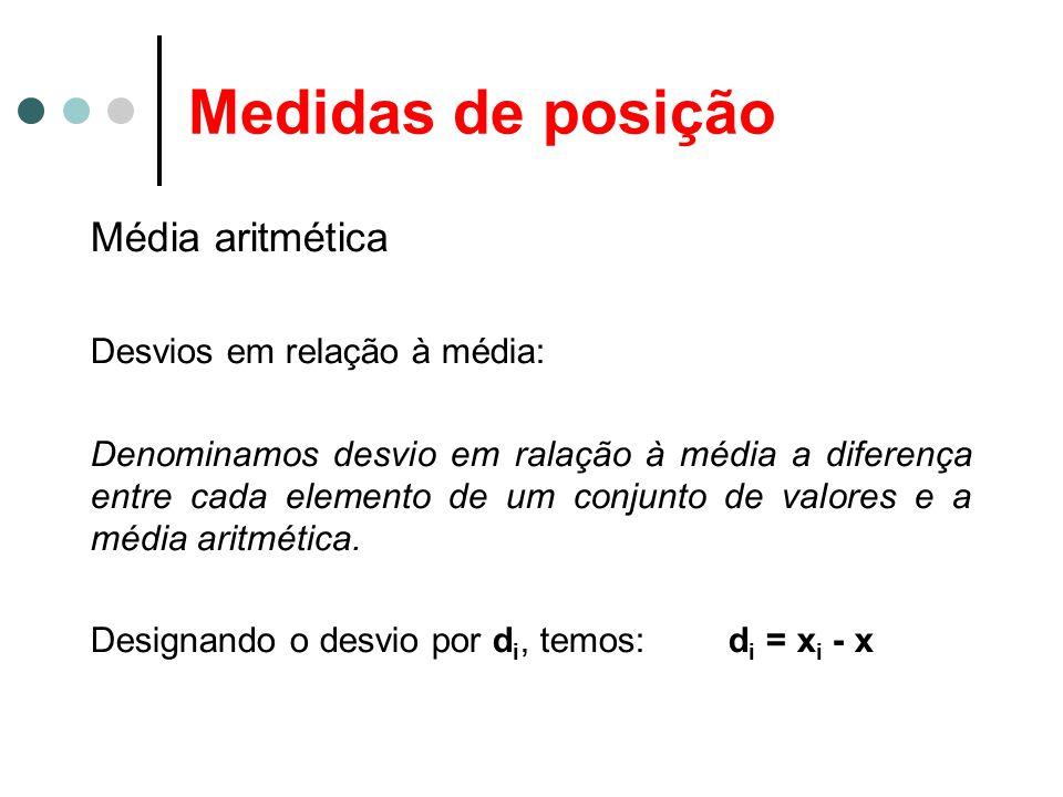 Medidas de posição Média aritmética Desvios em relação à média: Denominamos desvio em ralação à média a diferença entre cada elemento de um conjunto de valores e a média aritmética.