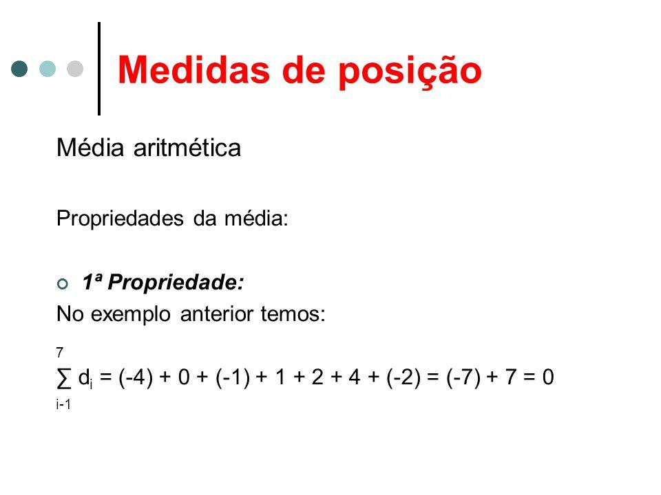 Medidas de posição Média aritmética Propriedades da média: 1ª Propriedade: No exemplo anterior temos: 7 ∑ d i = (-4) + 0 + (-1) + 1 + 2 + 4 + (-2) = (-7) + 7 = 0 i-1