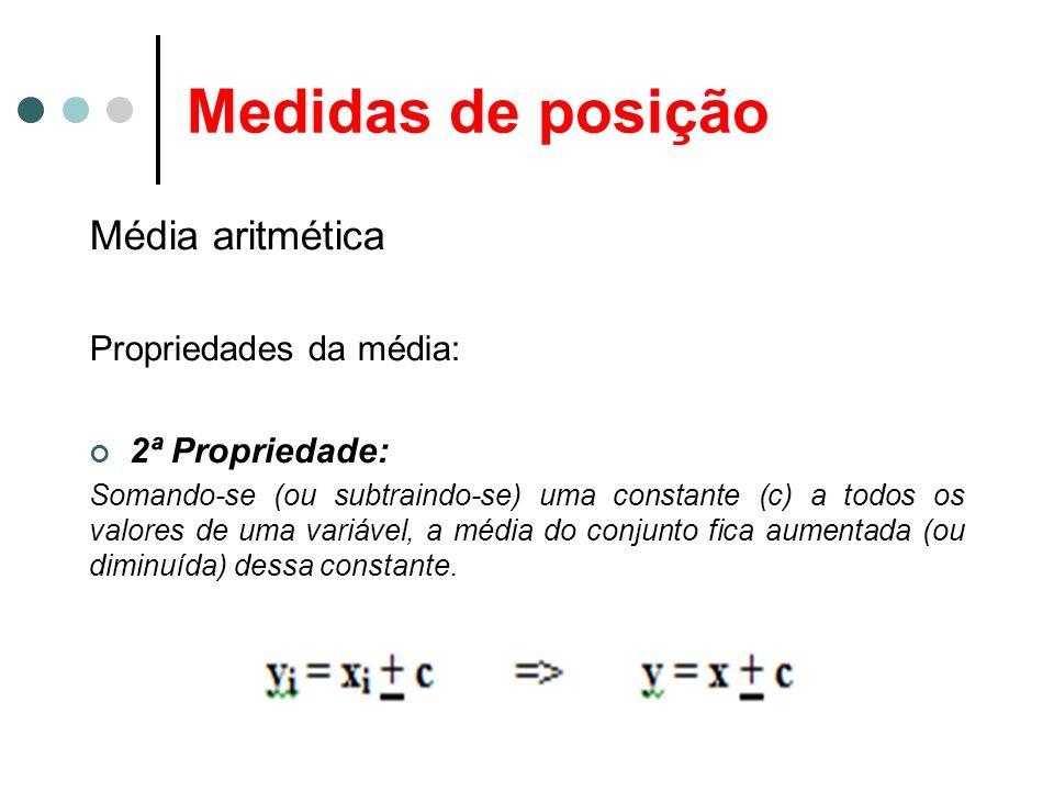 Medidas de posição Média aritmética Propriedades da média: 2ª Propriedade: Somando-se (ou subtraindo-se) uma constante (c) a todos os valores de uma variável, a média do conjunto fica aumentada (ou diminuída) dessa constante.
