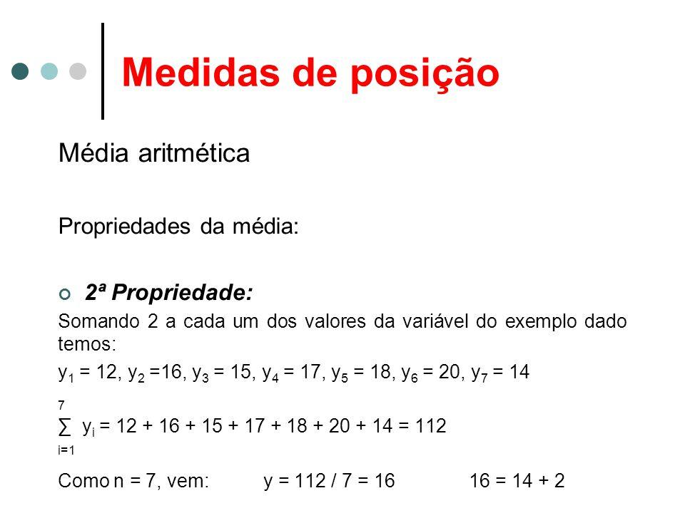 Medidas de posição Média aritmética Propriedades da média: 2ª Propriedade: Somando 2 a cada um dos valores da variável do exemplo dado temos: y 1 = 12, y 2 =16, y 3 = 15, y 4 = 17, y 5 = 18, y 6 = 20, y 7 = 14 7 ∑ y i = 12 + 16 + 15 + 17 + 18 + 20 + 14 = 112 i=1 Como n = 7, vem: y = 112 / 7 = 1616 = 14 + 2