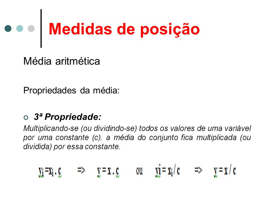 Medidas de posição Média aritmética Propriedades da média: 3ª Propriedade: Multiplicando-se (ou dividindo-se) todos os valores de uma variável por uma constante (c).
