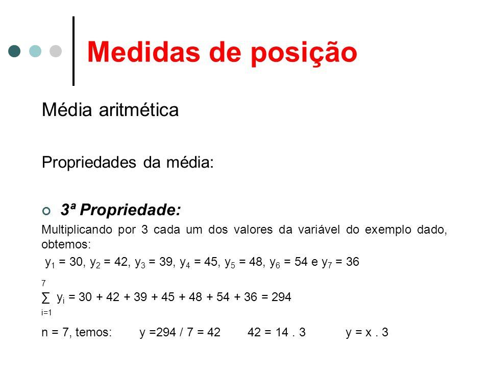 Medidas de posição Média aritmética Propriedades da média: 3ª Propriedade: Multiplicando por 3 cada um dos valores da variável do exemplo dado, obtemo