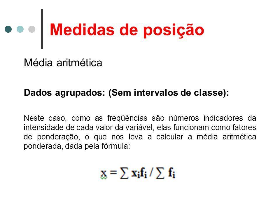 Medidas de posição Média aritmética Dados agrupados: (Sem intervalos de classe): Neste caso, como as freqüências são números indicadores da intensidad