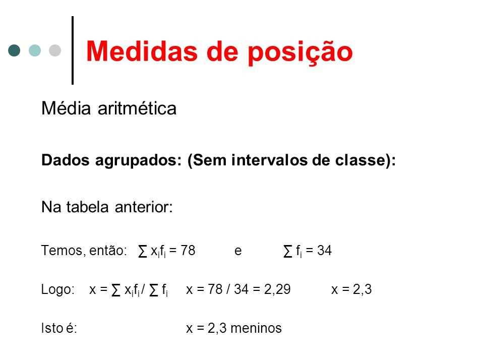 Medidas de posição Média aritmética Dados agrupados: (Sem intervalos de classe): Na tabela anterior: Temos, então:∑ x i f i = 78e∑ f i = 34 Logo: x = ∑ x i f i / ∑ f i x = 78 / 34 = 2,29x = 2,3 Isto é: x = 2,3 meninos