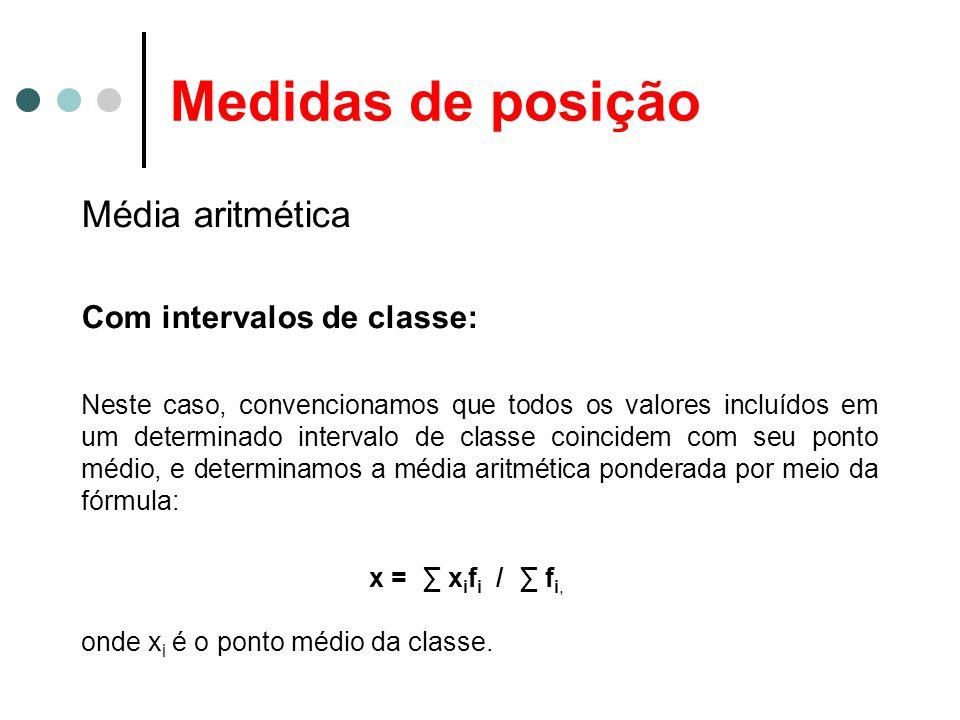 Medidas de posição Média aritmética Com intervalos de classe: Neste caso, convencionamos que todos os valores incluídos em um determinado intervalo de classe coincidem com seu ponto médio, e determinamos a média aritmética ponderada por meio da fórmula: x = ∑ x i f i / ∑ f i, onde x i é o ponto médio da classe.