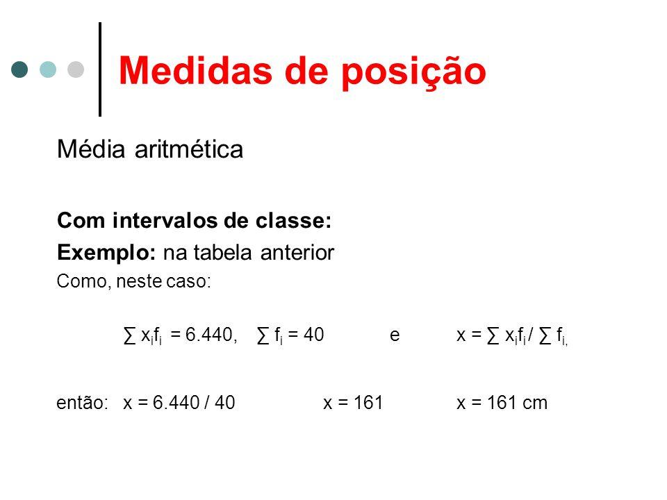 Medidas de posição Média aritmética Com intervalos de classe: Exemplo: na tabela anterior Como, neste caso: ∑ x i f i = 6.440, ∑ f i = 40ex = ∑ x i f i / ∑ f i, então:x = 6.440 / 40x = 161x = 161 cm